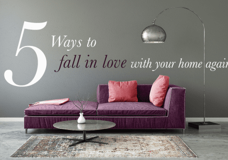 5 WAYS TO FALL IN LOVE WITH YOUR HOME AGAIN